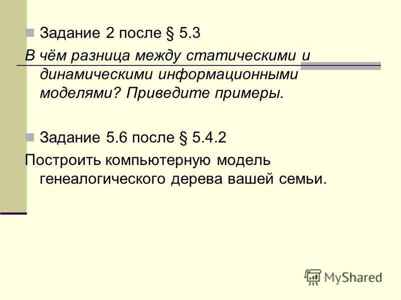 Задание 2 после § 5.3 В чём разница между статическими и динамическими информационными моделями? Приведите примеры. Задание 5.6 после § 5.4.2 Построить компьютерную модель генеалогического дерева вашей семьи.