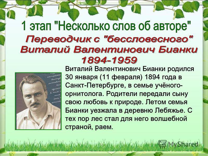 Виталий Валентинович Бианки родился 30 января (11 февраля) 1894 года в Санкт-Петербурге, в семье учёного- орнитолога. Родители передали сыну свою любовь к природе. Летом семья Бианки уезжала в деревню Лебяжье. С тех пор лес стал для него волшебной ст