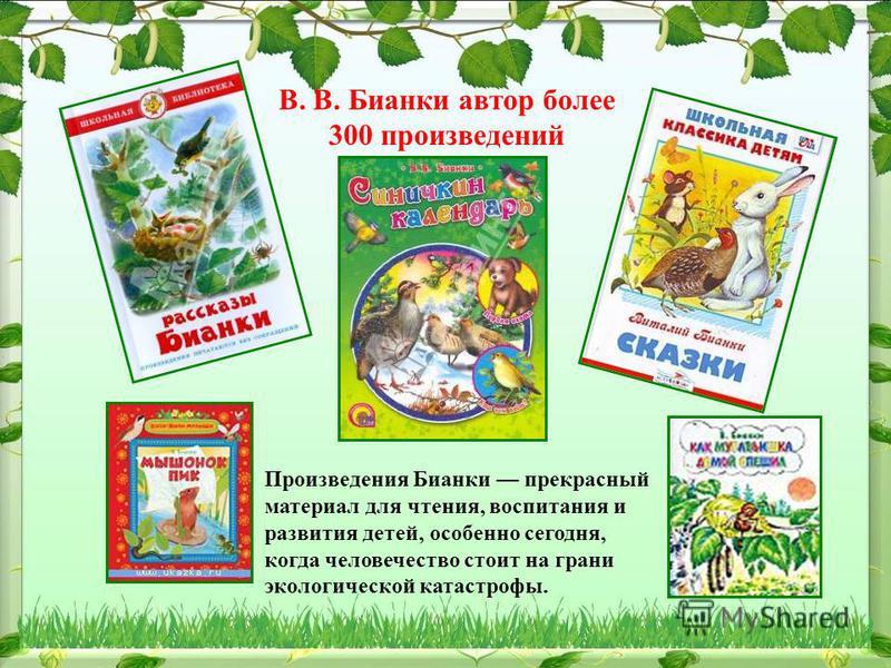 В. В. Бианки автор более 300 произведений Произведения Бианки прекрасный материал для чтения, воспитания и развития детей, особенно сегодня, когда человечество стоит на грани экологической катастрофы.