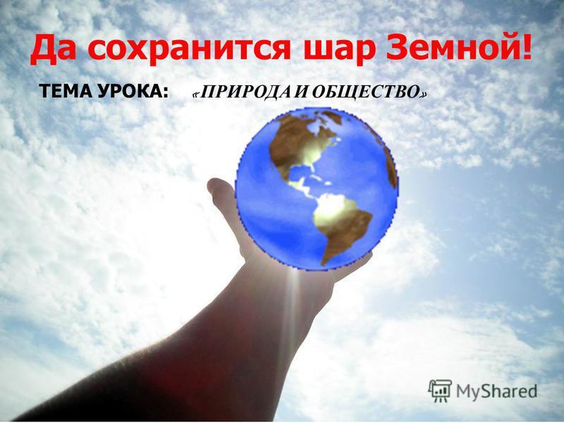 Да сохранится шар Земной! ТЕМА УРОКА: « ПРИРОДА И ОБЩЕСТВО »