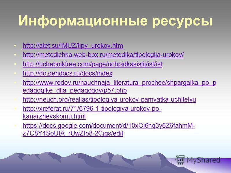 Информационные ресурсы http://atet.su/IMUZ/tipy_urokov.htm http://metodichka.web-box.ru/metodika/tipologija-urokov/ http://uchebnikfree.com/page/uchpidkasistij/ist/ist http://do.gendocs.ru/docs/index http://www.redov.ru/nauchnaja_literatura_prochee/s