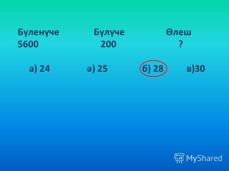 Бүленүче Бүлүче Өлеш 5600 200 ? а) 24 ә) 25 б) 28 в)30