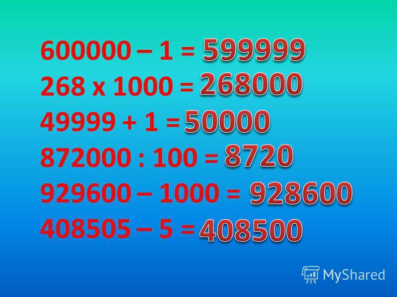 600000 – 1 = 268 x 1000 = 49999 + 1 = 872000 : 100 = 929600 – 1000 = 408505 – 5 =
