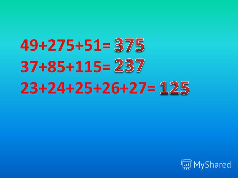 49+275+51= 37+85+115= 23+24+25+26+27=