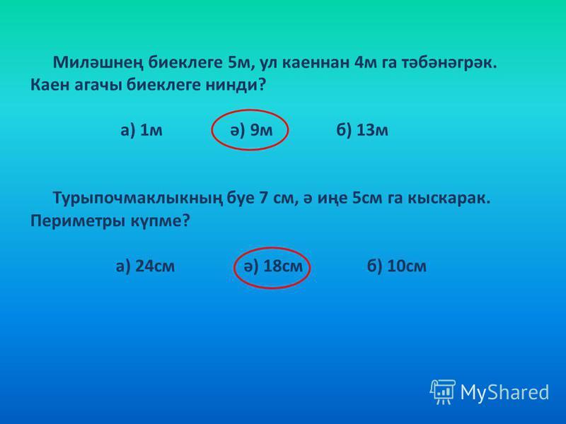 Миләшнең биеклеге 5м, ул каеннан 4м га тәбәнәгрәк. Каен агачы биеклеге нинди? а) 1м ә) 9м б) 13м Турыпочмаклыкның буе 7 см, ә иңе 5см га кыскарак. Периметры күпме? а) 24см ә) 18см б) 10см