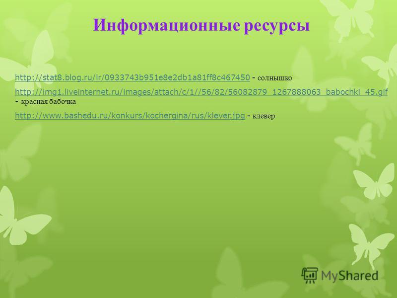 Информационные ресурсы http://stat8.blog.ru/lr/0933743b951e8e2db1a81ff8c467450http://stat8.blog.ru/lr/0933743b951e8e2db1a81ff8c467450 - солнышко http://img1.liveinternet.ru/images/attach/c/1//56/82/56082879_1267888063_babochki_45. gif http://img1.liv