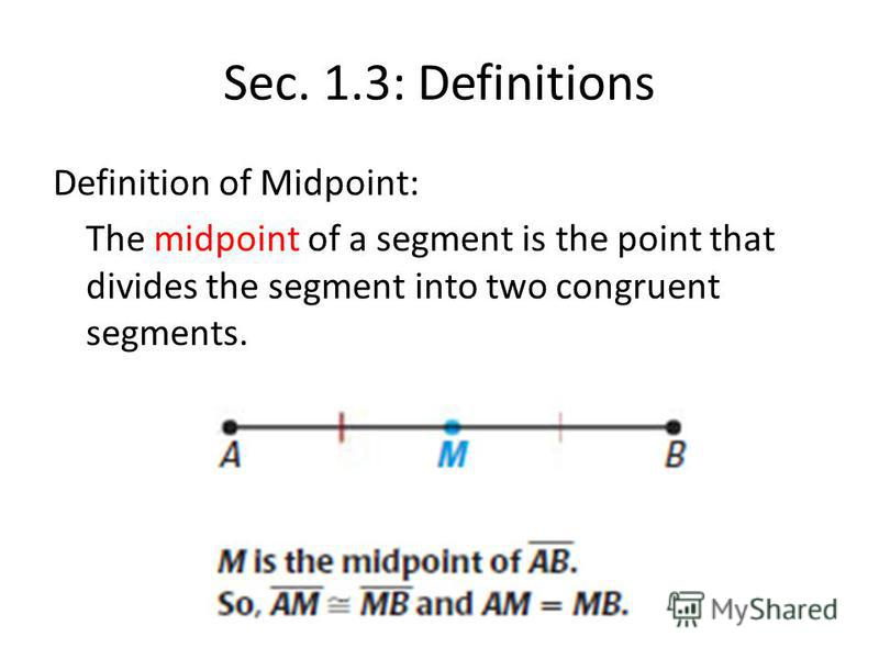 Sec. 1.3: Definitions Definition of Midpoint: The midpoint of a segment is the point that divides the segment into two congruent segments.