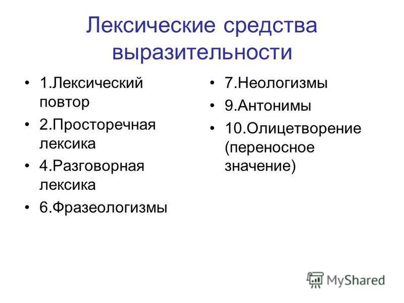 Лексические средства выразительности 1. Лексический повтор 2. Просторечная лексика 4. Разговорная лексика 6. Фразеологизмы 7. Неологизмы 9. Антонимы 10. Олицетворение (переносное значение)