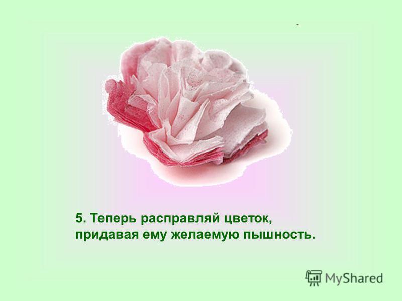 5. Теперь расправляй цветок, придавая ему желаемую пышность.