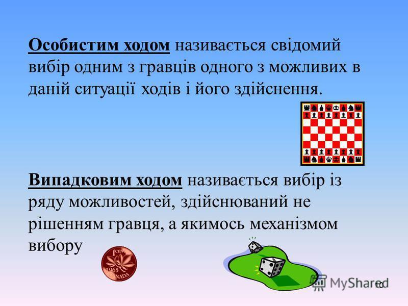 10 Особистим ходом називається свідомий вибір одним з гравців одного з можливих в даній ситуації ходів і його здійснення. Випадковим ходом називається вибір із ряду можливостей, здійснюваний не рішенням гравця, а якимось механізмом вибору