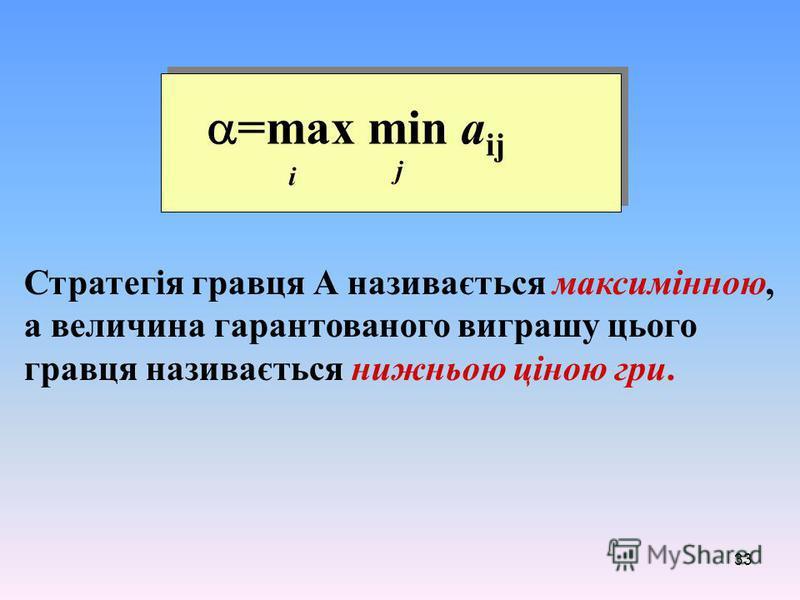 33 Стратегія гравця А називається максимінною, а величина гарантованого виграшу цього гравця називається нижньою ціною гри. =max min a ij i j