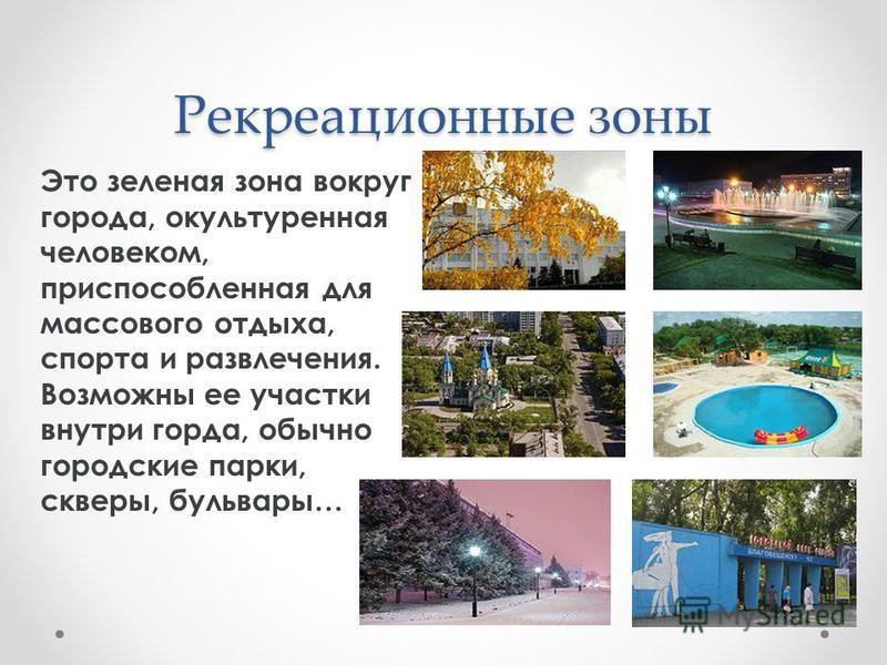 Рекреационные зоны Это зеленая зона вокруг города, окультуренная человеком, приспособленная для массового отдыха, спорта и развлечения. Возможны ее участки внутри горда, обычно городские парки, скверы, бульвары…