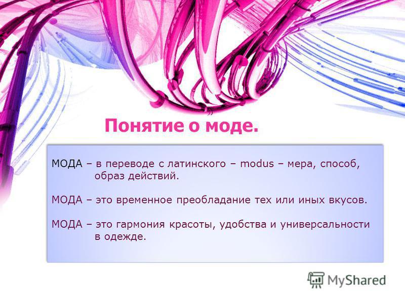 Понятие о моде. МОДА – в переводе с латинского – modus – мера, способ, образ действий. МОДА – это временное преобладание тех или иных вкусов. МОДА – это гармония красоты, удобства и универсальности в одежде. МОДА – в переводе с латинского – modus – м