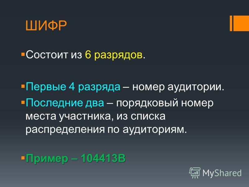 ШИФР Состоит из 6 разрядов. Первые 4 разряда – номер аудитории. Последние два – порядковый номер места участника, из списка распределения по аудиториям. Пример – 104413В Пример – 104413В