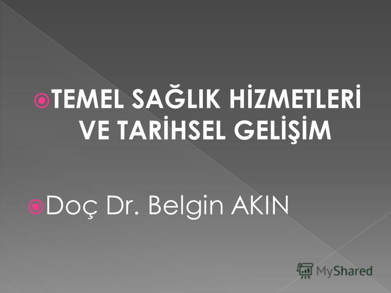 TEMEL SAĞLIK HİZMETLERİ VE TARİHSEL GELİŞİM Doç Dr. Belgin AKIN