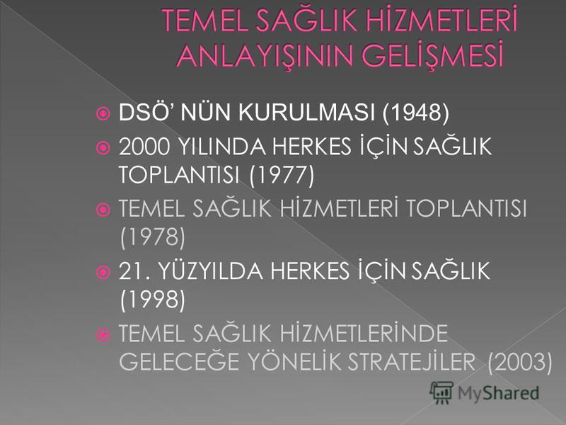 DSÖ NÜN KURULMASI (1948) 2000 YILINDA HERKES İÇİN SAĞLIK TOPLANTISI (1977) TEMEL SAĞLIK HİZMETLERİ TOPLANTISI (1978) 21. YÜZYILDA HERKES İÇİN SAĞLIK (1998) TEMEL SAĞLIK HİZMETLERİNDE GELECEĞE YÖNELİK STRATEJİLER (2003)
