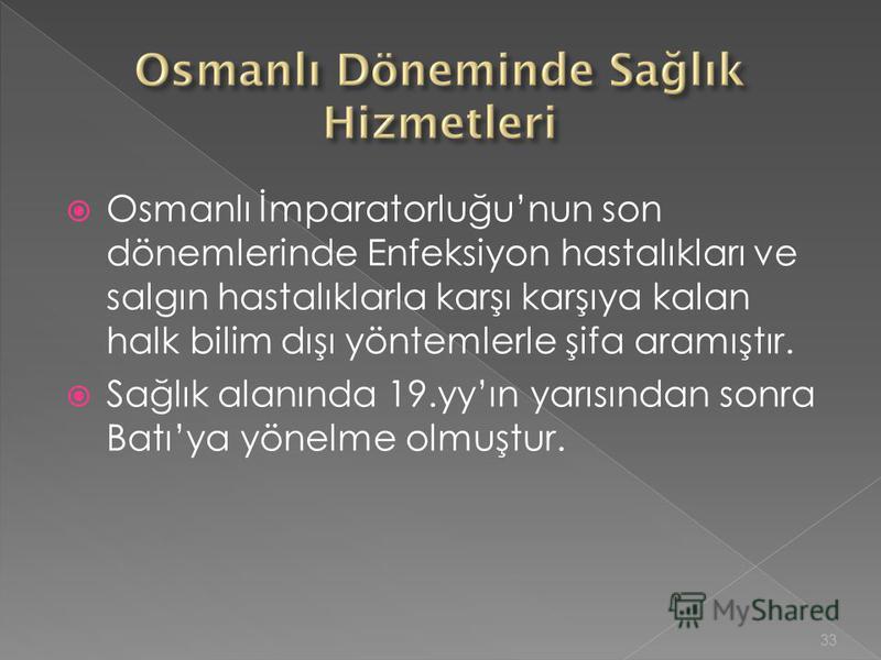Osmanlı İmparatorluğunun son dönemlerinde Enfeksiyon hastalıkları ve salgın hastalıklarla karşı karşıya kalan halk bilim dışı yöntemlerle şifa aramıştır. Sağlık alanında 19.yyın yarısından sonra Batıya yönelme olmuştur. 33