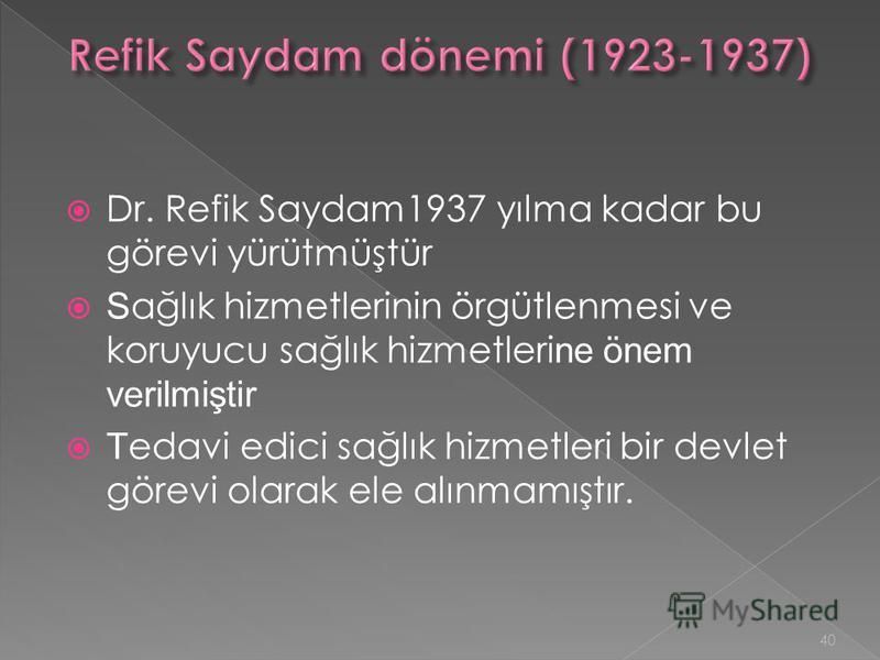 Dr. Refik Saydam1937 yılma kadar bu görevi yürütmüştür S ağlık hizmetlerinin örgütlenmesi ve koruyucu sağlık hizmetleri ne önem verilmiştir T edavi edici sağlık hizmetleri bir devlet görevi olarak ele alınmamıştır. 40