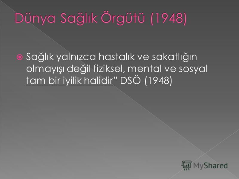 Sağlık yalnızca hastalık ve sakatlığın olmayışı değil fiziksel, mental ve sosyal tam bir iyilik halidir DSÖ (1948)