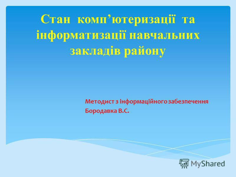 Стан компютеризації та інформатизації навчальних закладів району Методист з інформаційного забезпечення Бородавка В.С.