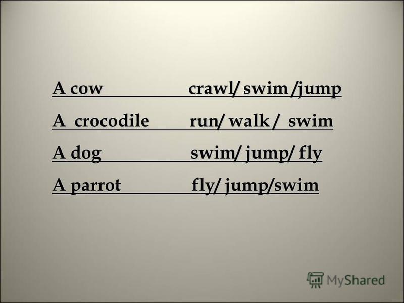 A cow crawl/ swim /jump A crocodile run/ walk / swim A dog swim/ jump/ fly A parrot fly/ jump/swim