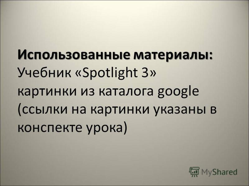 Использованные материалы: Использованные материалы: Учебник «Spotlight 3» картинки из каталога google (ссылки на картинки указаны в конспекте урока)