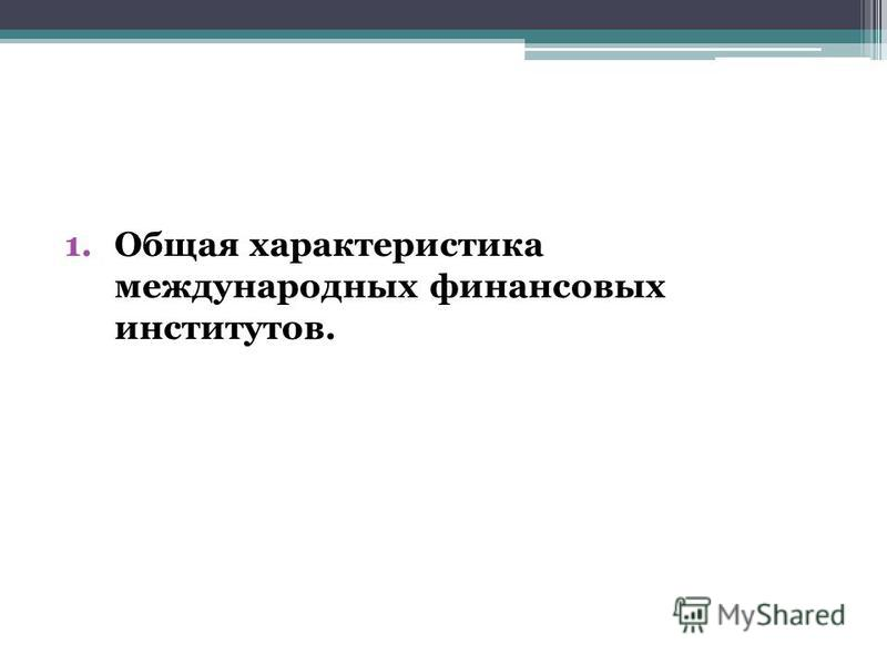 1. Общая характеристика международных финансовых институтов.