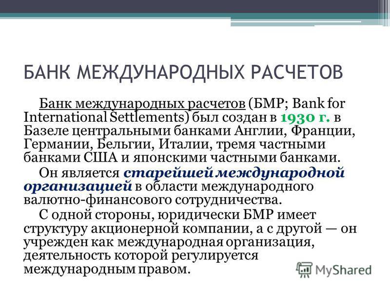 БАНК МЕЖДУНАРОДНЫХ РАСЧЕТОВ Банк международных расчетов (БМР; Bank for International Settlements) был создан в 1930 г. в Базеле центральными банками Англии, Франции, Германии, Бельгии, Италии, тремя частными банками США и японскими частными банками.