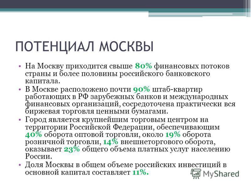 ПОТЕНЦИАЛ МОСКВЫ На Москву приходится свыше 80% финансовых потоков страны и более половины российского банковского капитала. В Москве расположено почти 90% штаб-квартир работающих в РФ зарубежных банков и международных финансовых организаций, сосредо