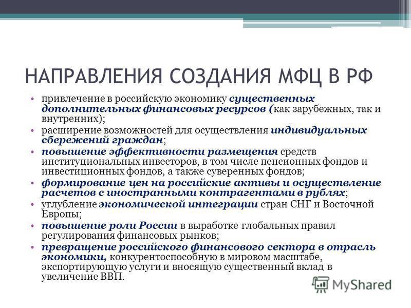 НАПРАВЛЕНИЯ СОЗДАНИЯ МФЦ В РФ привлечение в российскую экономику существенных дополнительных финансовых ресурсов (как зарубежных, так и внутренних); расширение возможностей для осуществления индивидуальных сбережений граждан; повышение эффективности