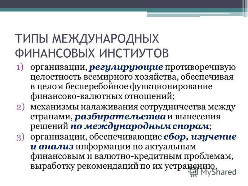 ТИПЫ МЕЖДУНАРОДНЫХ ФИНАНСОВЫХ ИНСТИУТОВ 1)организации, регулирующие противоречивую целостность всемирного хозяйства, обеспечивая в целом бесперебойное функционирование финансово-валютных отношений; 2)механизмы налаживания сотрудничества между странам