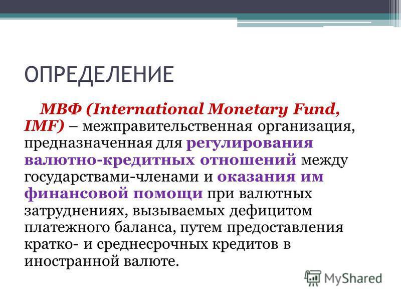 ОПРЕДЕЛЕНИЕ МВФ (International Monetary Fund, IMF) – межправительственная организация, предназначенная для регулирования валютно-кредитных отношений между государствами-членами и оказания им финансовой помощи при валютных затруднениях, вызываемых деф