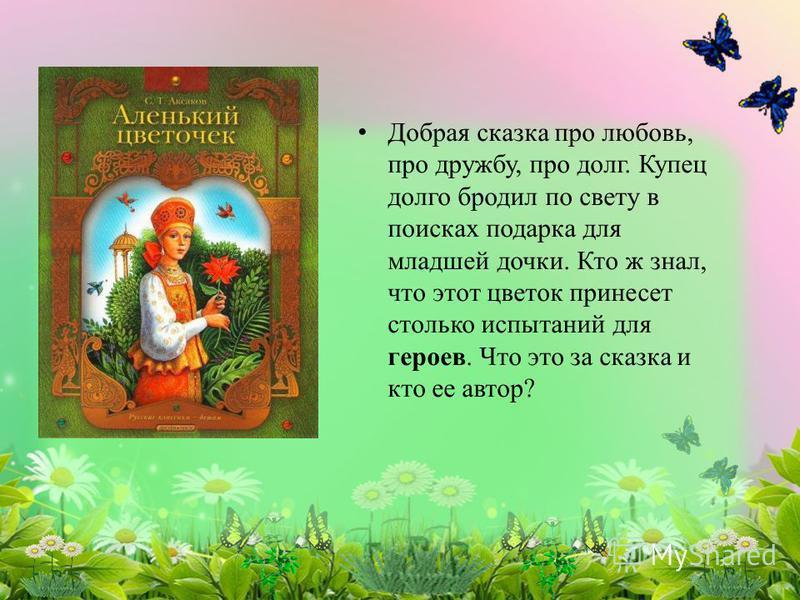 Добрая сказка про любовь, про дружбу, про долг. Купец долго бродил по свету в поисках подарка для младшей дочки. Кто ж знал, что этот цветок принесет столько испытаний для героев. Что это за сказка и кто ее автор?