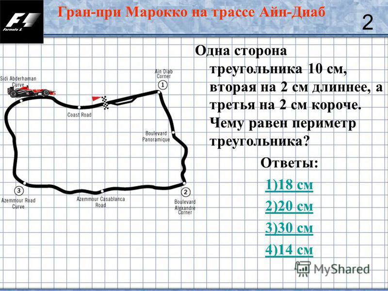 13 Одна сторона треугольника 10 см, вторая на 2 см длиннее, а третья на 2 см короче. Чему равен периметр треугольника? Ответы: 1)18 см 2)20 см 3)30 см 4)14 см 2 Гран-при Марокко на трассе Айн-Диаб