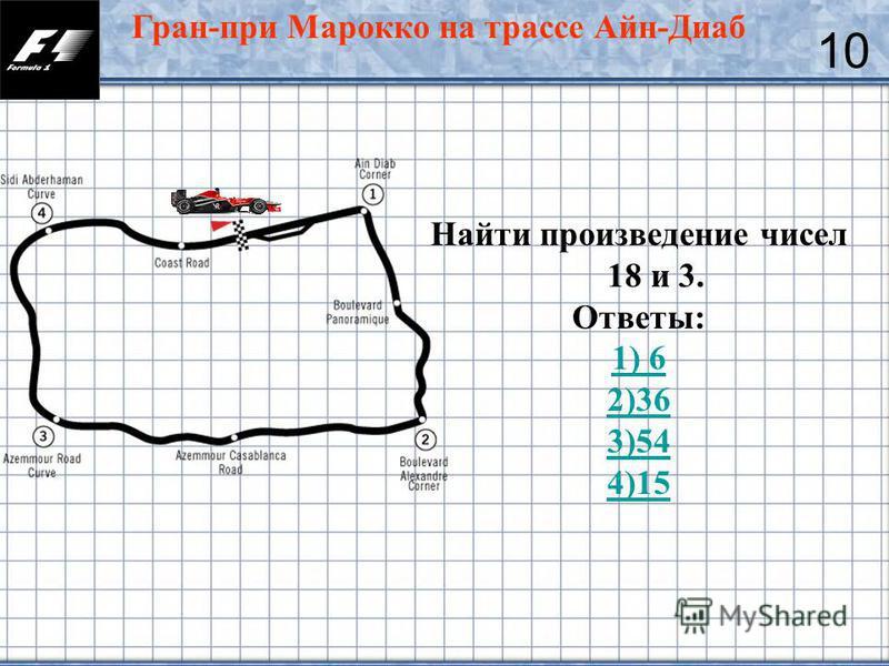 26 Гран-при Марокко на трассе Айн-Диаб 10 Найти произведение чисел 18 и 3. Ответы: 1) 6 2)36 3)54 4)15