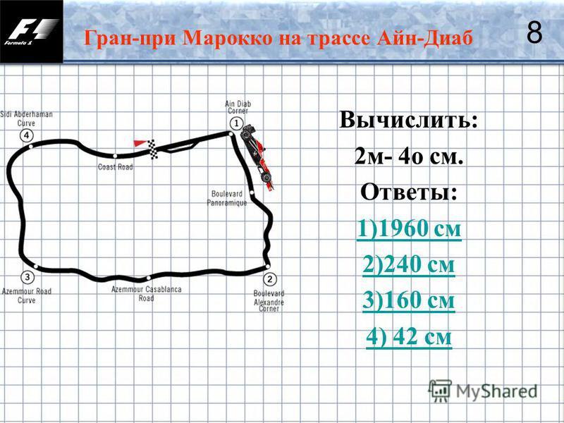 28 Гран-при Марокко на трассе Айн-Диаб 8 Вычислить: 2 м- 4 о см. Ответы: 1)1960 см 2)240 см 3)160 см 4) 42 см
