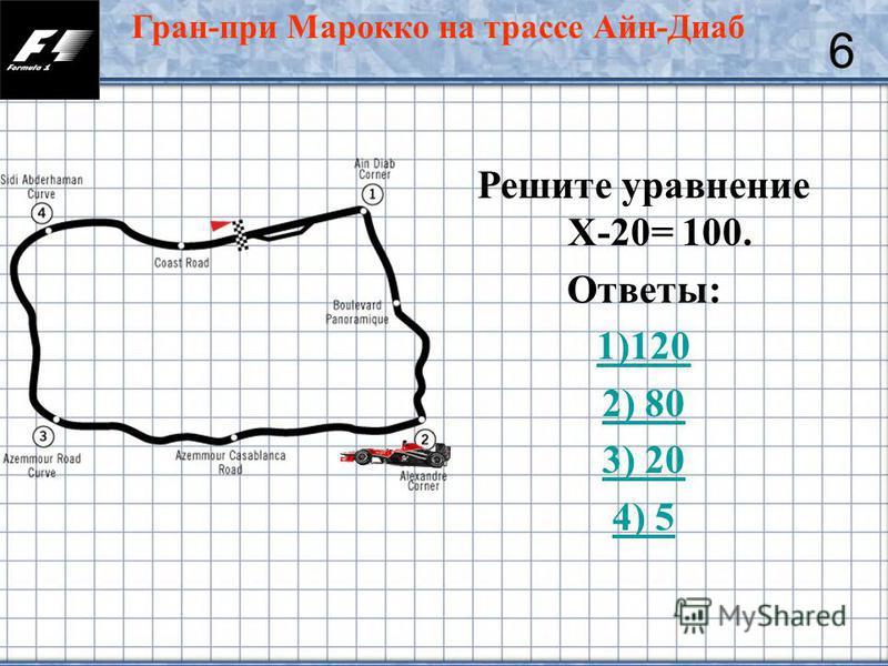 39 Решите уравнение Х-20= 100. Ответы: 1)120 2) 80 3) 20 4) 5 6 Гран-при Марокко на трассе Айн-Диаб
