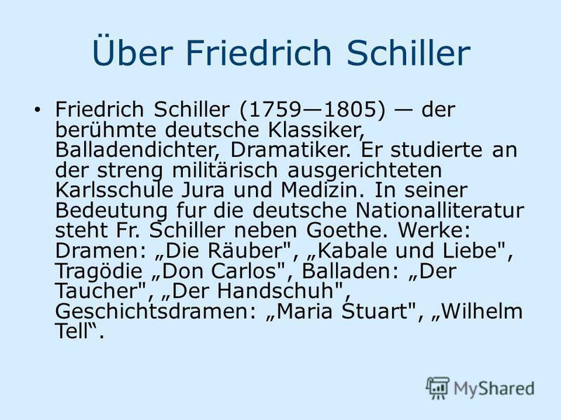 Über Friedrich Schiller Friedrich Schiller (17591805) der berühmte deutsche Klassiker, Balladendichter, Dramatiker. Er studierte an der streng militärisch ausgerichteten Karlsschule Jura und Medizin. In seiner Bedeutung fur die deutsche Nationalliter