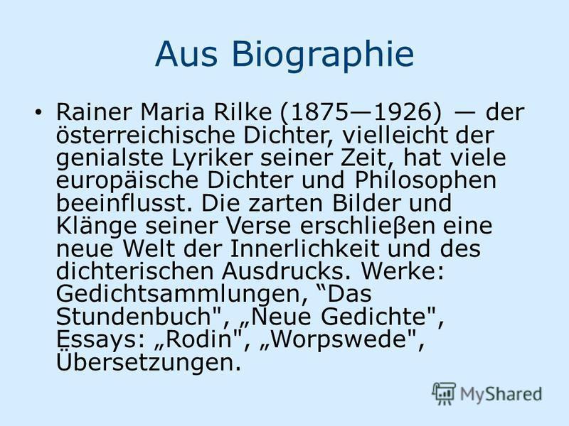 Aus Biographie Rainer Maria Rilke (18751926) der österreichische Dichter, vielleicht der genialste Lyriker seiner Zeit, hat viele europäische Dichter und Philosophen beeinflusst. Die zarten Bilder und Klänge seiner Verse erschlieβen eine neue Welt de