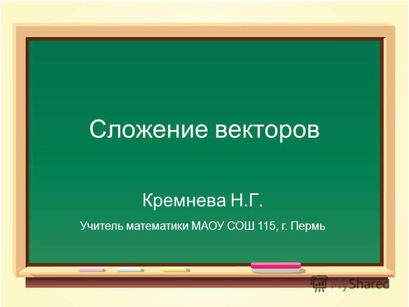 Сложение векторов Кремнева Н.Г. Учитель математики МАОУ СОШ 115, г. Пермь