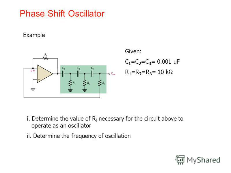 Phase Shift Oscillator Example i. Determine the value of R f necessary for the circuit above to operate as an oscillator ii. Determine the frequency of oscillation Given: C 1 =C 2 =C 3 = 0.001 uF R 1 =R 2 =R 3 = 10 kΩ