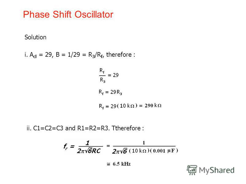 Phase Shift Oscillator Solution i. A cl = 29, B = 1/29 = R 3 /R f, therefore : ii. C1=C2=C3 and R1=R2=R3. Ttherefore :