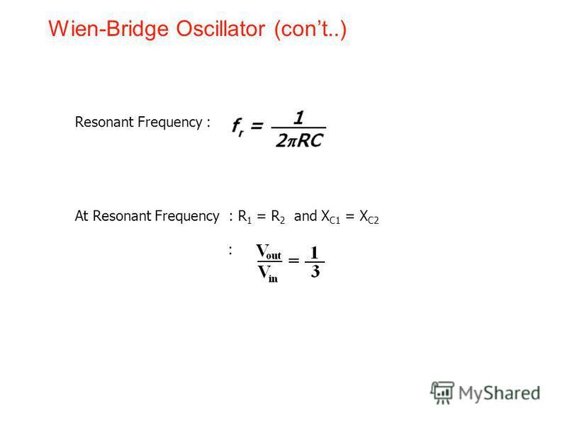 Wien-Bridge Oscillator (cont..) Resonant Frequency : At Resonant Frequency : R 1 = R 2 and X C1 = X C2 :