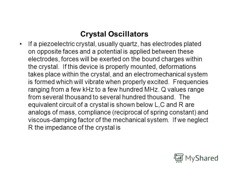 Crystal Oscillators If a piezoelectric crystal, usually quartz, has electrodes plated on opposite faces and a potential is applied between these electrodes, forces will be exerted on the bound charges within the crystal. If this device is properly mo