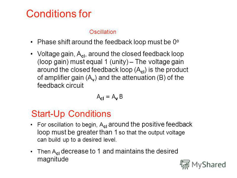 Conditions for Phase shift around the feedback loop must be 0 o Voltage gain, A cl, around the closed feedback loop (loop gain) must equal 1 (unity) – The voltage gain around the closed feedback loop (A cl ) is the product of amplifier gain (A v ) an
