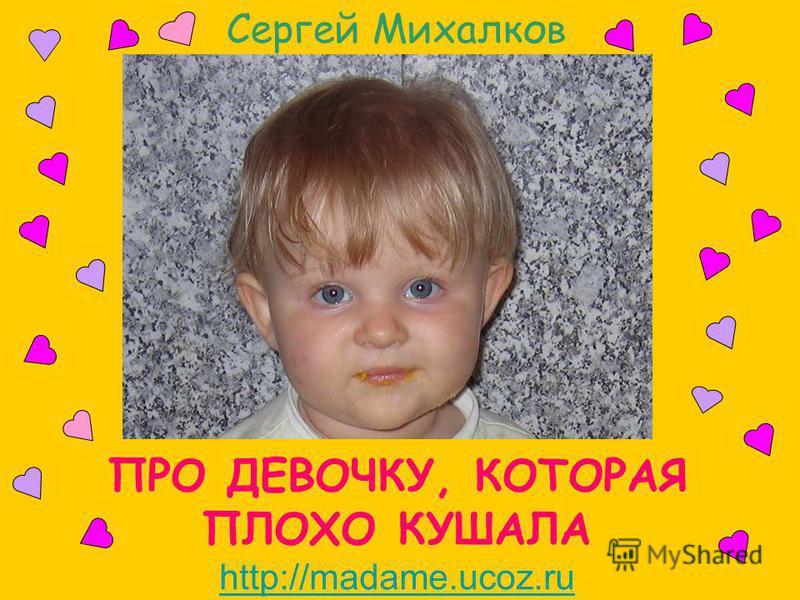 ПРО ДЕВОЧКУ, КОТОРАЯ ПЛОХО КУШАЛА http://madame.ucoz.ru http://madame.ucoz.ru Сергей Михалков