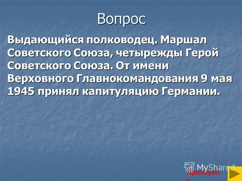 Вопрос Выдающийся полководец. Маршал Советского Союза, четырежды Герой Советского Союза. От имени Верховного Главнокомандования 9 мая 1945 принял капитуляцию Германии. Проверит ь