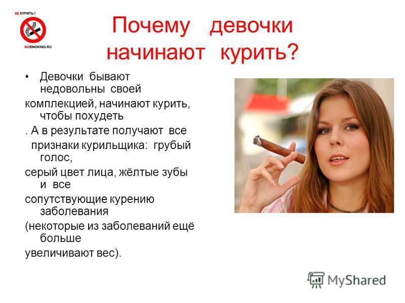 Почему девочки начинают курить? Девочки бывают недовольны своей комплекцией, начинают курить, чтобы похудеть. А в результате получают все признаки курильщика: грубый голос, серый цвет лица, жёлтые зубы и все сопутствующие курению заболевания (некотор