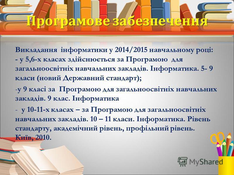 Програмове забезпечення Викладання інформатики у 2014/2015 навчальному році: - у 5,6-х класах здійснюється за Програмою для загальноосвітніх навчальних закладів. Інформатика. 5- 9 класи (новий Державний стандарт); -у 9 класі за Програмою для загально