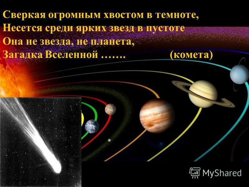 Сверкая огромным хвостом в темноте, Несется среди ярких звезд в пустоте Она не звезда, не планета, Загадка Вселенной ……. (комета)